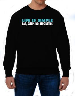 Life Is Simple . Eat, Sleep, Do Aerobatics Sweatshirt