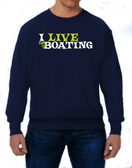 I Live Off Of Boating Sweatshirt