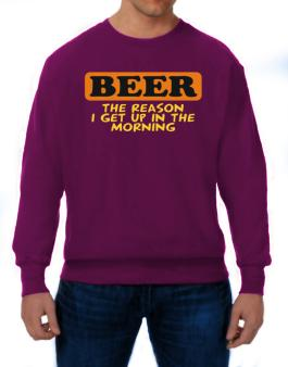 Beer - The Reason I Get Up In The Morning Sweatshirt