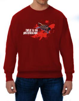 There Is No Justification Sweatshirt