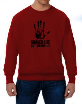 Shared Life , Not Owned Life Sweatshirt