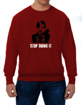 Stop Doing It Sweatshirt