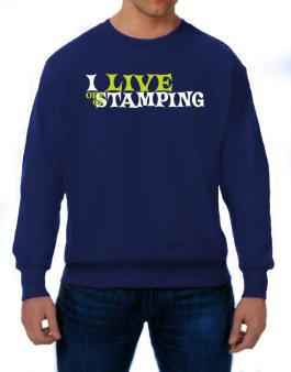 I Live Off Of Stamping Sweatshirt
