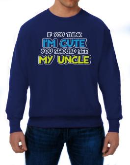 You should see my uncle Sweatshirt