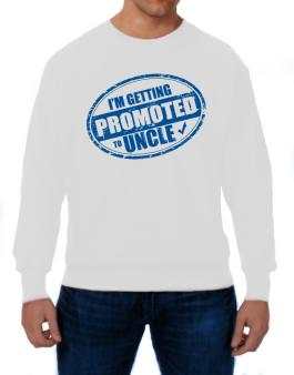 Im getting promoted to Uncle Sweatshirt