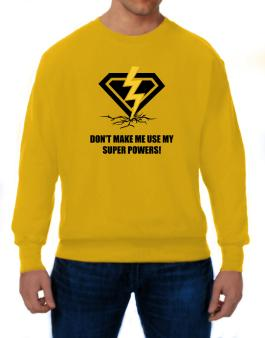 Dont make me use my superpowers Sweatshirt