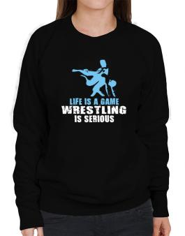 Life Is A Game, Wrestling Is Serious Sweatshirt-Womens