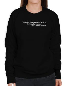 To Play Pickleball Or Not To Play Pickleball, What A Stupid Question Sweatshirt-Womens