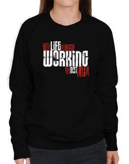 Life Without Working Is Not Life Sweatshirt-Womens