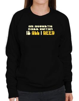 A Acoustic Bass Guitar Is All I Need Sweatshirt-Womens