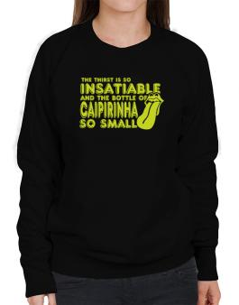 The Thirst Is So Insatiable And The Bottle Of Caipirinha So Small Sweatshirt-Womens