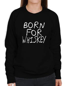 Born For Whiskey Sweatshirt-Womens