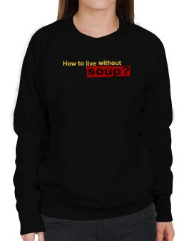 How To Live Without Soup ? Sweatshirt-Womens