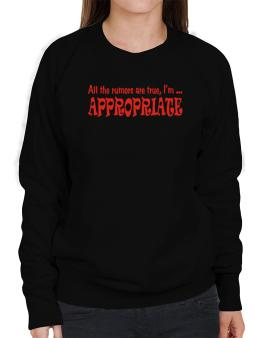 All The Rumors Are True, Im ... Appropriate Sweatshirt-Womens