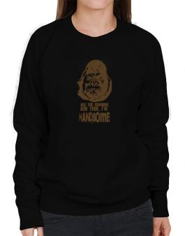 All The Rumors Are True , Im Handsome Sweatshirt-Womens