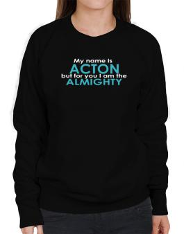 My Name Is Acton But For You I Am The Almighty Sweatshirt-Womens