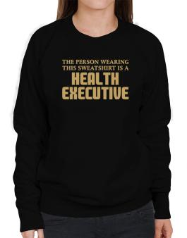 The Person Wearing This Sweatshirt Is A Health Executive Sweatshirt-Womens
