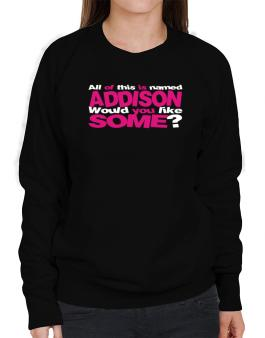 All Of This Is Named Addison Would You Like Some? Sweatshirt-Womens