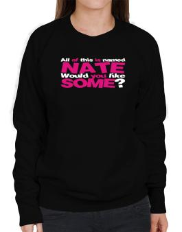 All Of This Is Named Nate Would You Like Some? Sweatshirt-Womens