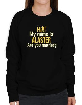 Hi My Name Is Alaster Are You Married? Sweatshirt-Womens