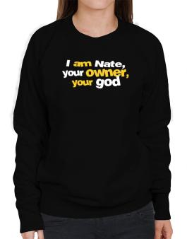 I Am Nate Your Owner, Your God Sweatshirt-Womens