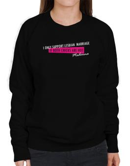 I Only Support Lesbian Marriage If Both Chicks Are Hot - Madonna Sweatshirt-Womens