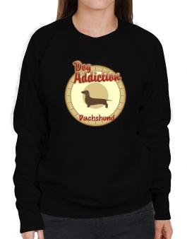 Dog Addiction : Dachshund Sweatshirt-Womens