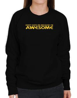Dont Hate Me Because Im Awesome Sweatshirt-Womens