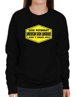 Live Without American Sign Language , I Dont Think So ! Sweatshirt-Womens