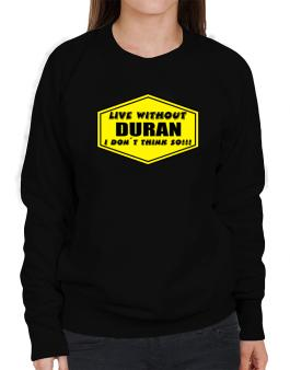 Live Without Duran , I Dont Think So ! Sweatshirt-Womens