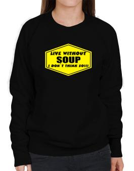 Live Without Soup , I Dont Think So ! Sweatshirt-Womens