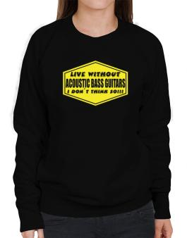 Live Without Acoustic Bass Guitars , I Dont Think So ! Sweatshirt-Womens