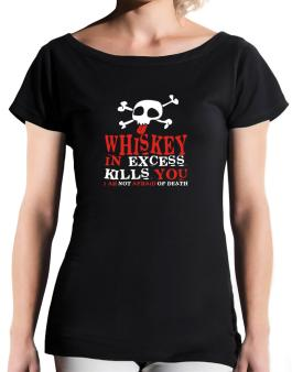 Whiskey In Excess Kills You - I Am Not Afraid Of Death T-Shirt - Boat-Neck-Womens