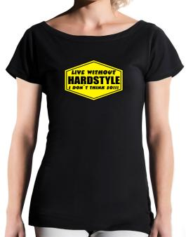 Live Without Hardstyle , I Dont Think So ! T-Shirt - Boat-Neck-Womens