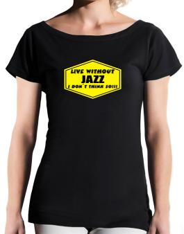 Live Without Jazz , I Dont Think So ! T-Shirt - Boat-Neck-Womens