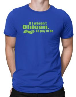 If I Werent Ohioan, Id Pay To Be Men T-Shirt