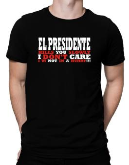 El Presidente Kills You Slowly - I Dont Care, Im Not In A Hurry! Men T-Shirt