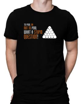 To Pool Or Not To Pool, What A Stupid Question! Men T-Shirt