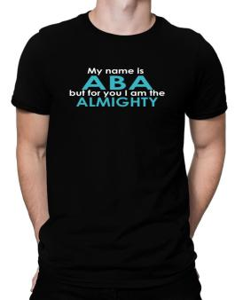 My Name Is Aba But For You I Am The Almighty Men T-Shirt