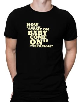 How Do You Say come On Baby, Come On In Mikmaq? Men T-Shirt