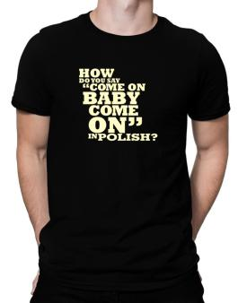 How Do You Say come On Baby, Come On In Polish? Men T-Shirt