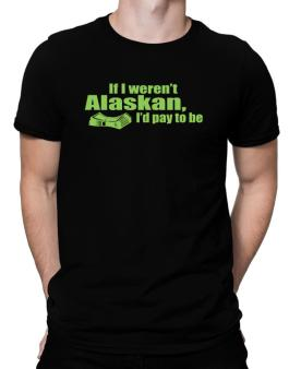 If I Werent Alaskan, Id Pay To Be Men T-Shirt