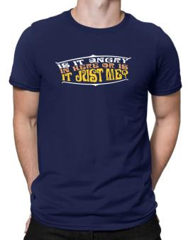 Is It Angry In Here Or Is It Just Me? Men T-Shirt