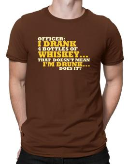 Officer: I Drank 4 Bottles Of Whiskey ... That Doesnt Mean Im Drunk... Does It? Men T-Shirt