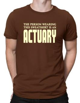 The Person Wearing This Sweatshirt Is An Actuary Men T-Shirt