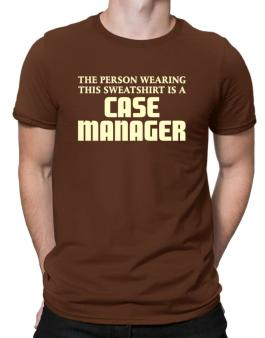 The Person Wearing This Sweatshirt Is A Case Manager Men T-Shirt