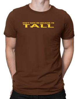 Dont Hate Me Because Im Tall Men T-Shirt