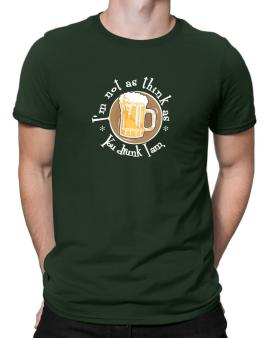 Im Not As Think As You Drunk I Am. Men T-Shirt