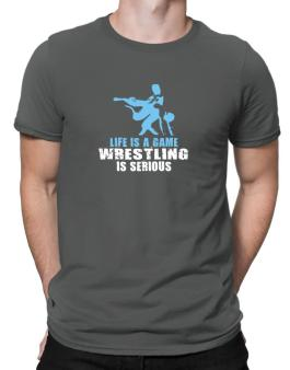 Life Is A Game, Wrestling Is Serious Men T-Shirt