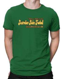 Live Without Australian Rules Football I Dont Think So !!! Men T-Shirt